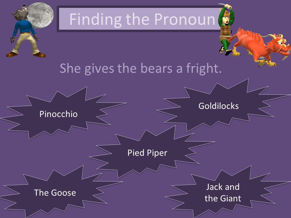 Finding the Pronoun She gives the bears a fright. Goldilocks Pinocchio