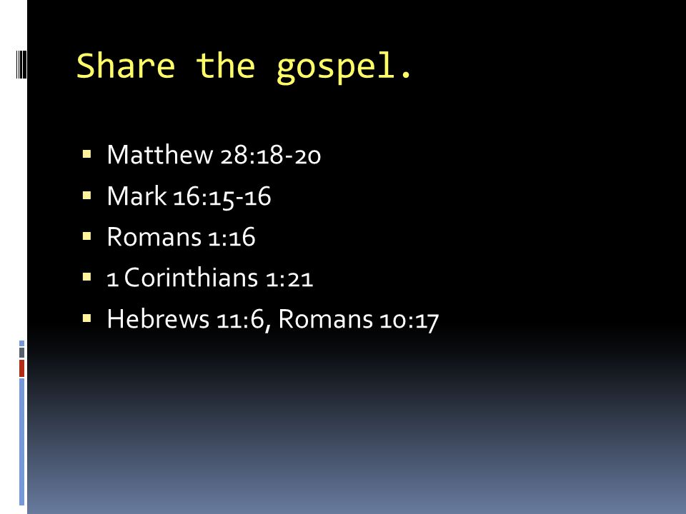 Share the gospel. Matthew 28:18-20 Mark 16:15-16 Romans 1:16