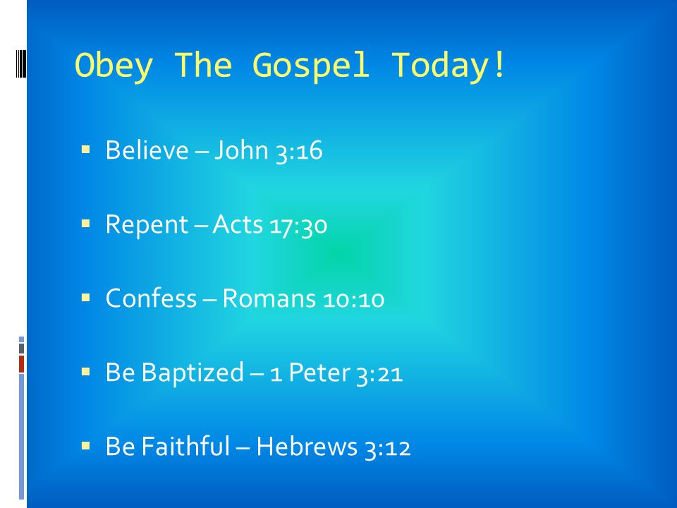 Obey The Gospel Today! Believe – John 3:16 Repent – Acts 17:30