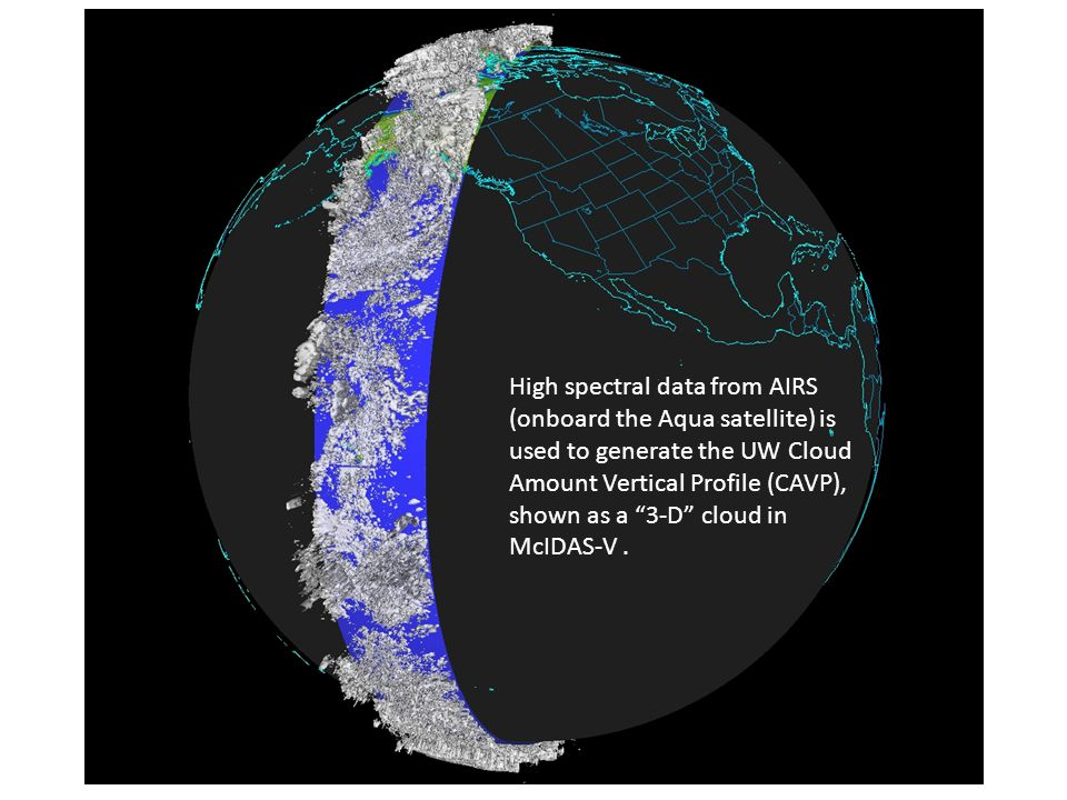 High spectral data from AIRS (onboard the Aqua satellite) is used to generate the UW Cloud Amount Vertical Profile (CAVP), shown as a 3-D cloud in McIDAS-V .