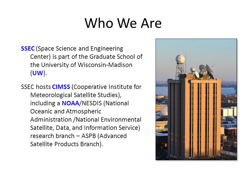 Who We Are SSEC (Space Science and Engineering Center) is part of the Graduate School of the University of Wisconsin-Madison (UW).