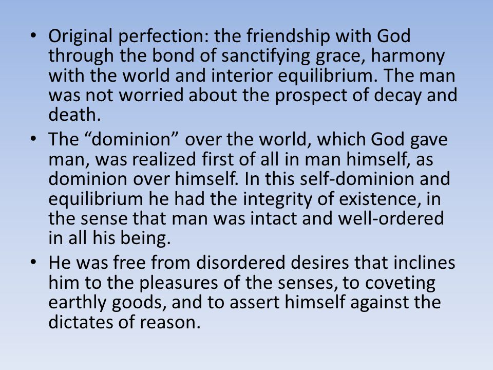 Original perfection: the friendship with God through the bond of sanctifying grace, harmony with the world and interior equilibrium. The man was not worried about the prospect of decay and death.