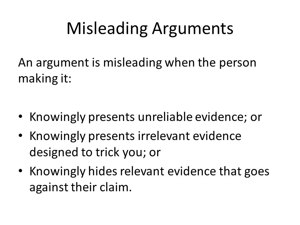 Misleading Arguments An argument is misleading when the person making it: Knowingly presents unreliable evidence; or.
