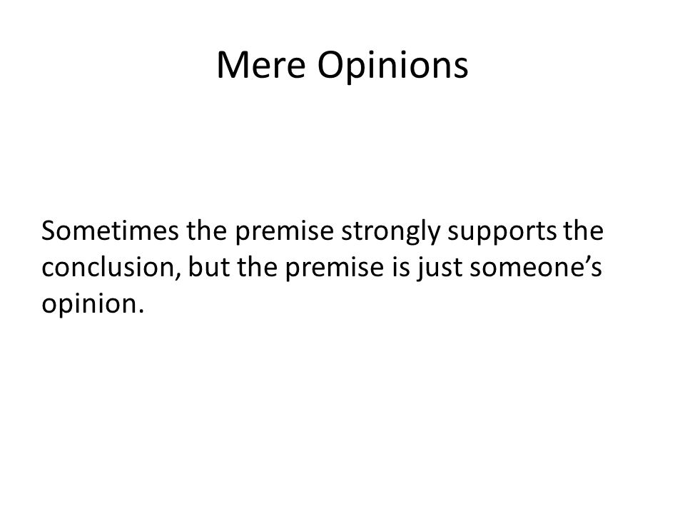Mere Opinions Sometimes the premise strongly supports the conclusion, but the premise is just someone's opinion.