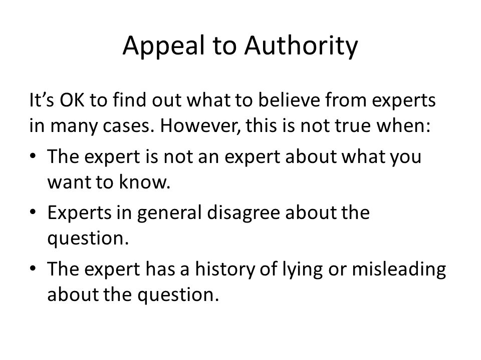 Appeal to Authority It's OK to find out what to believe from experts in many cases. However, this is not true when: