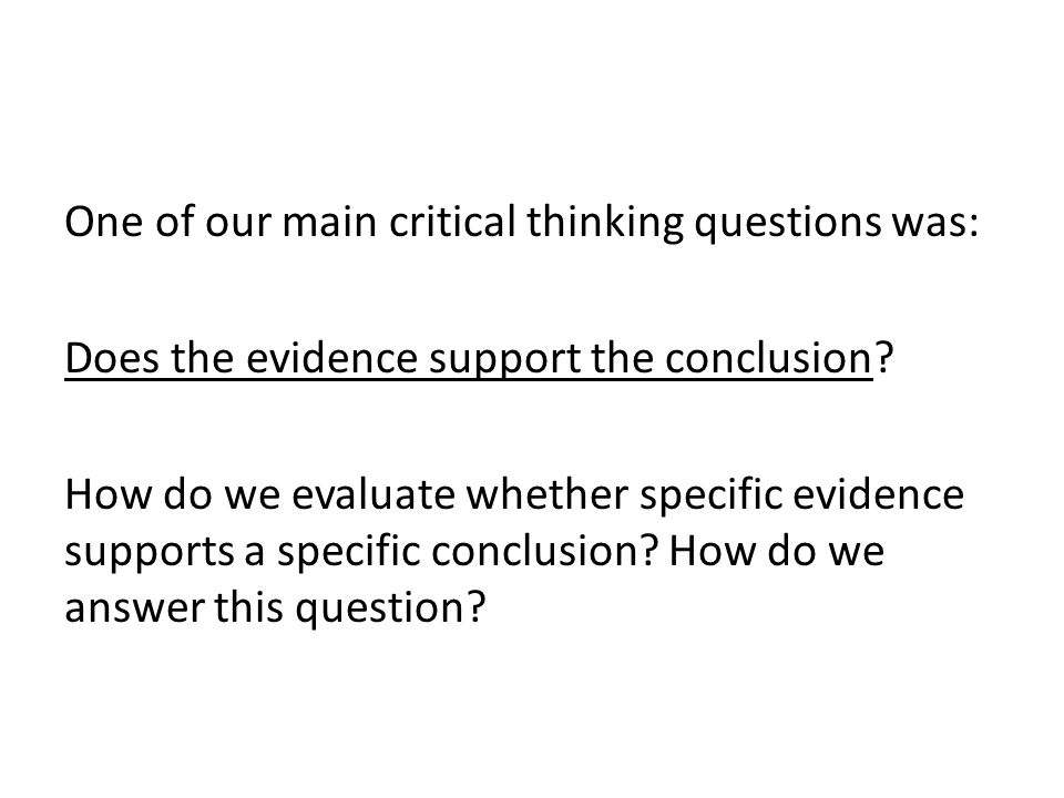 One of our main critical thinking questions was: Does the evidence support the conclusion.