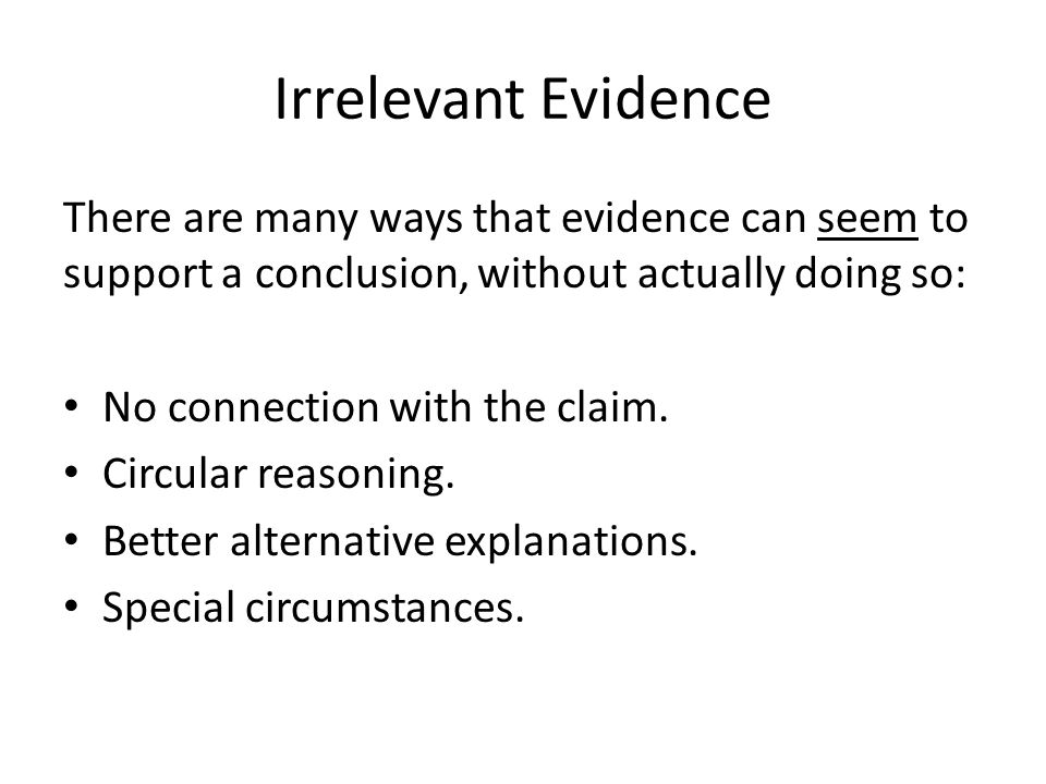 Irrelevant Evidence There are many ways that evidence can seem to support a conclusion, without actually doing so: