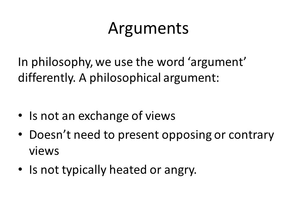 Arguments In philosophy, we use the word 'argument' differently. A philosophical argument: Is not an exchange of views.
