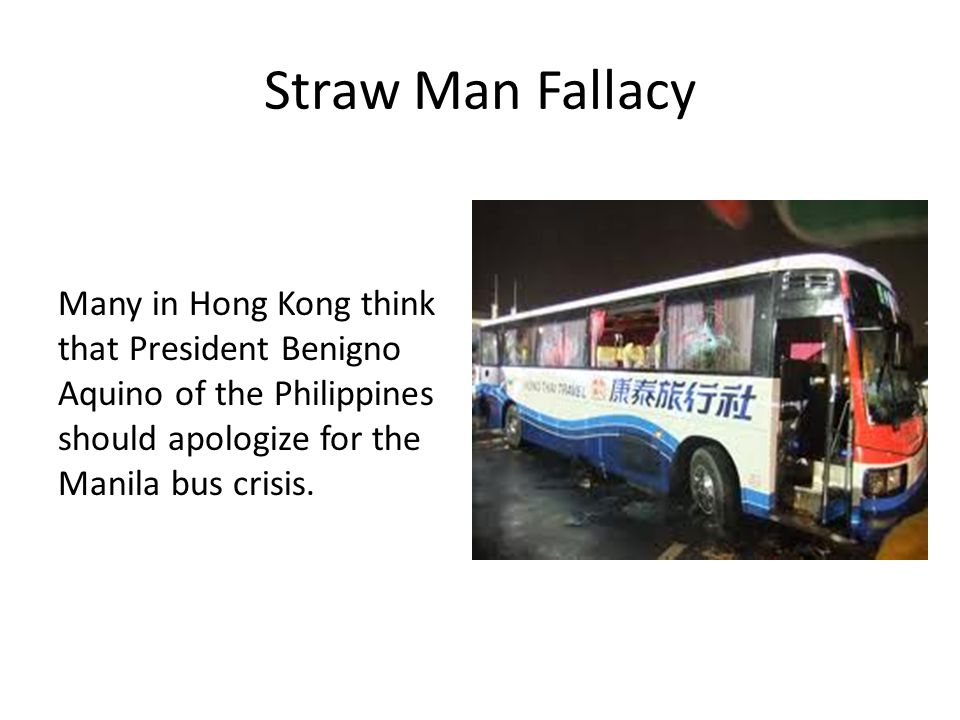 Straw Man Fallacy Many in Hong Kong think that President Benigno Aquino of the Philippines should apologize for the Manila bus crisis.