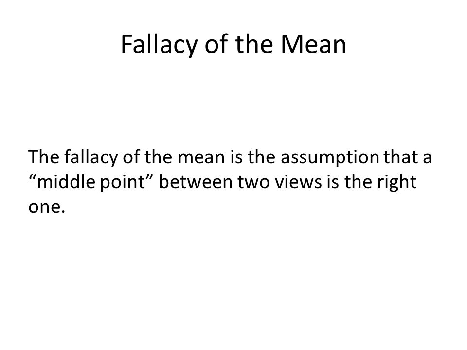 Fallacy of the Mean The fallacy of the mean is the assumption that a middle point between two views is the right one.