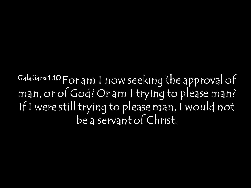 Galatians 1:10 For am I now seeking the approval of man, or of God