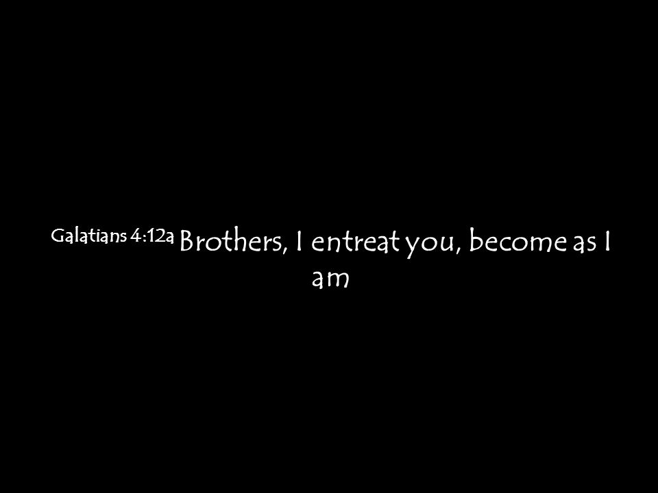 Galatians 4:12a Brothers, I entreat you, become as I am
