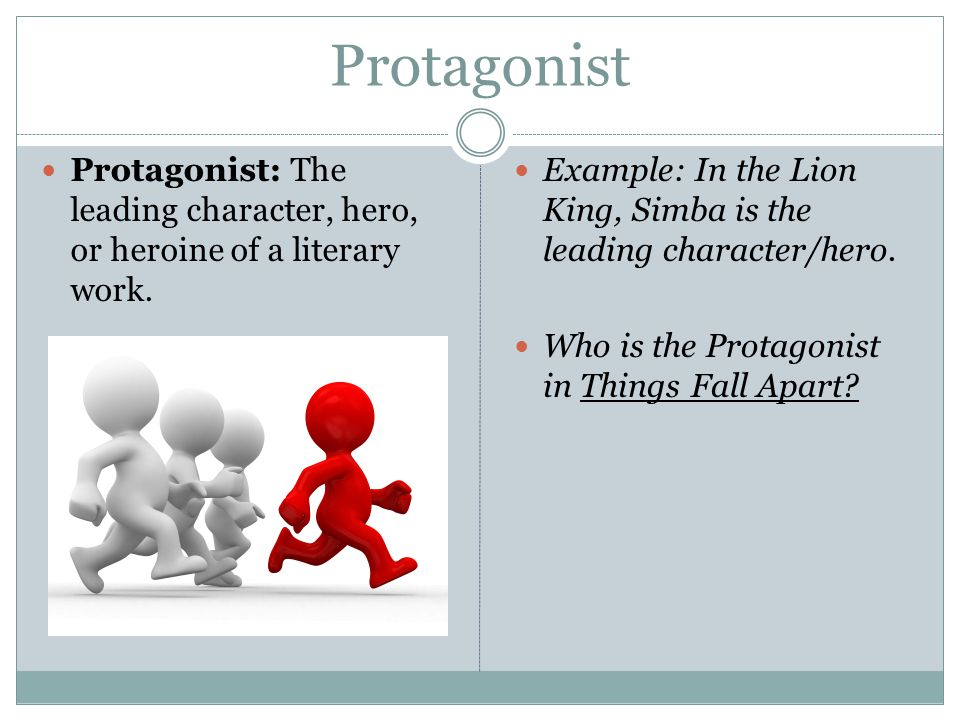 Protagonist Protagonist: The leading character, hero, or heroine of a literary work. Example: In the Lion King, Simba is the leading character/hero.