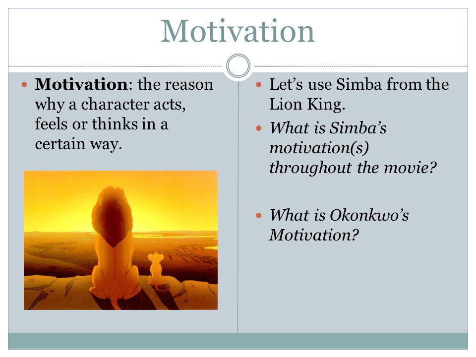 Motivation Motivation: the reason why a character acts, feels or thinks in a certain way. Let's use Simba from the Lion King.