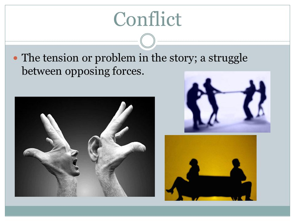 Conflict The tension or problem in the story; a struggle between opposing forces.