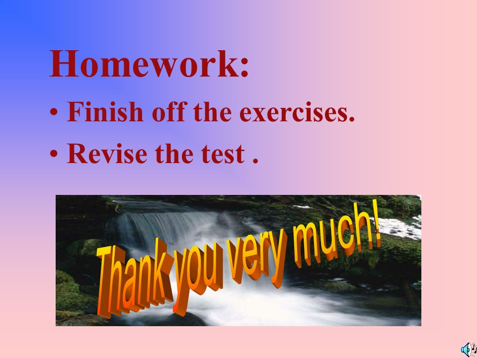 Homework: Finish off the exercises. Revise the test .