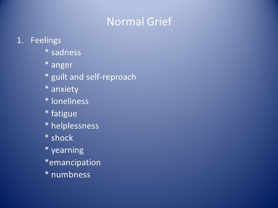 Normal Grief Feelings * sadness * anger * guilt and self-reproach