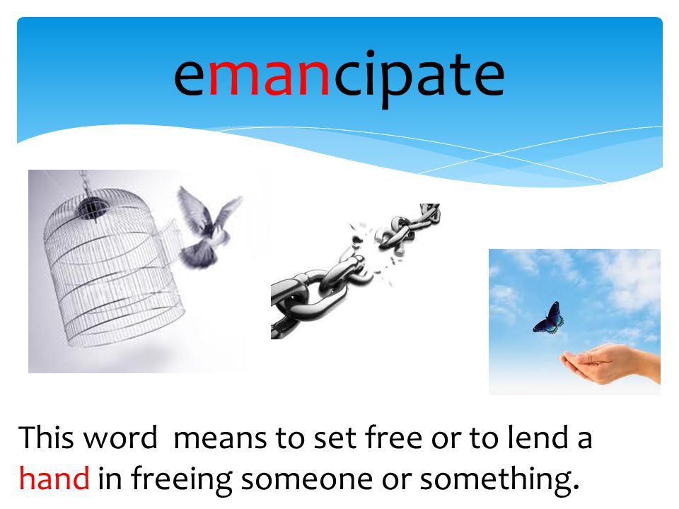 emancipate This word means to set free or to lend a hand in freeing someone or something.