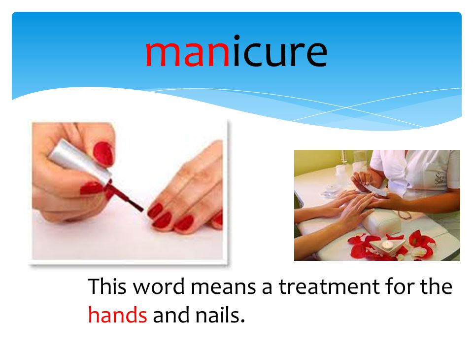 manicure This word means a treatment for the hands and nails.