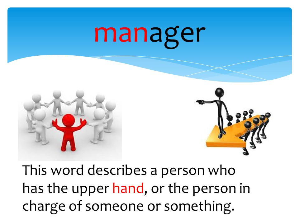 manager This word describes a person who has the upper hand, or the person in charge of someone or something.