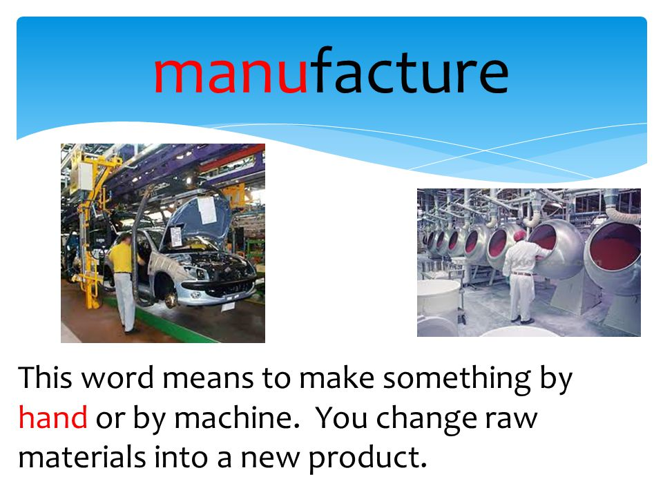 manufacture This word means to make something by hand or by machine.