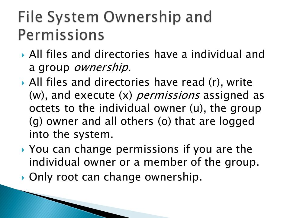 file systems and permissions Unix file permissions brief overview of unix file permissions every file (and directory) has an owner, an associated unix group, and a set of permission flags that specify separate read, write, and execute permissions for the user (owner), group, and other.