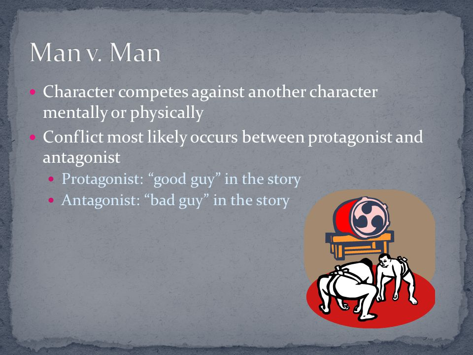 Man v. Man Character competes against another character mentally or physically. Conflict most likely occurs between protagonist and antagonist.