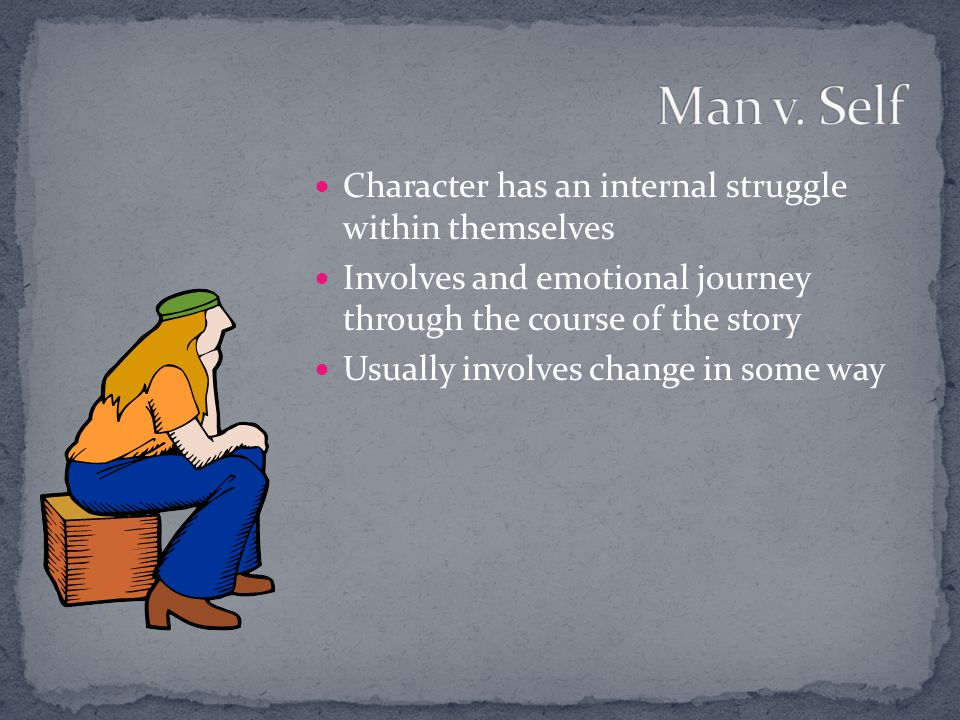 Man v. Self Character has an internal struggle within themselves