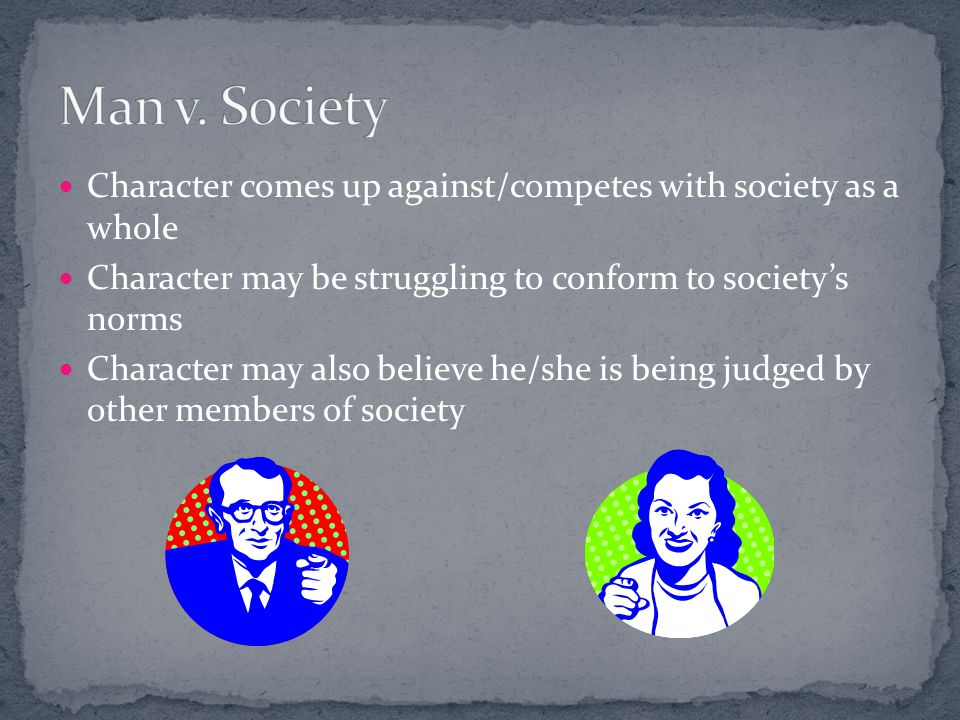 Man v. Society Character comes up against/competes with society as a whole. Character may be struggling to conform to society's norms.