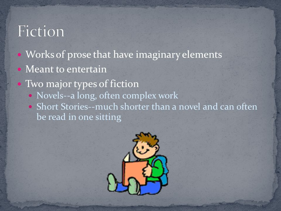 Fiction Works of prose that have imaginary elements Meant to entertain