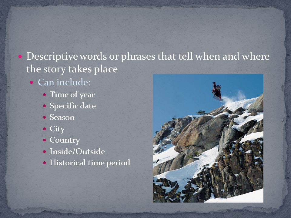 Descriptive words or phrases that tell when and where the story takes place