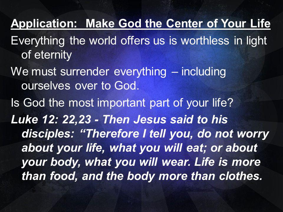 Application: Make God the Center of Your Life Everything the world offers us is worthless in light of eternity We must surrender everything – including ourselves over to God.