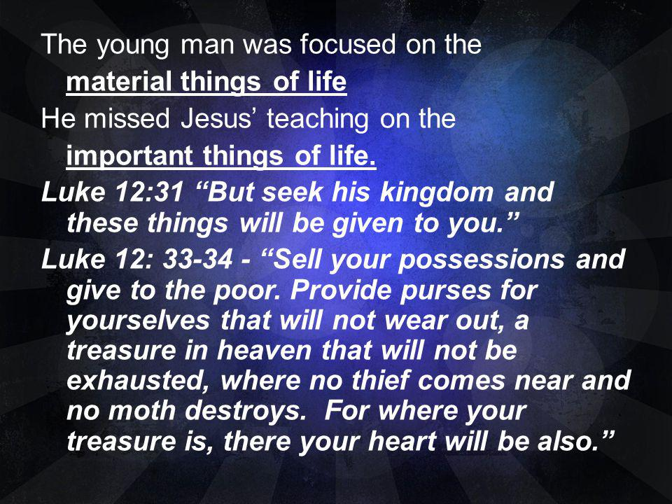 The young man was focused on the material things of life He missed Jesus' teaching on the important things of life.