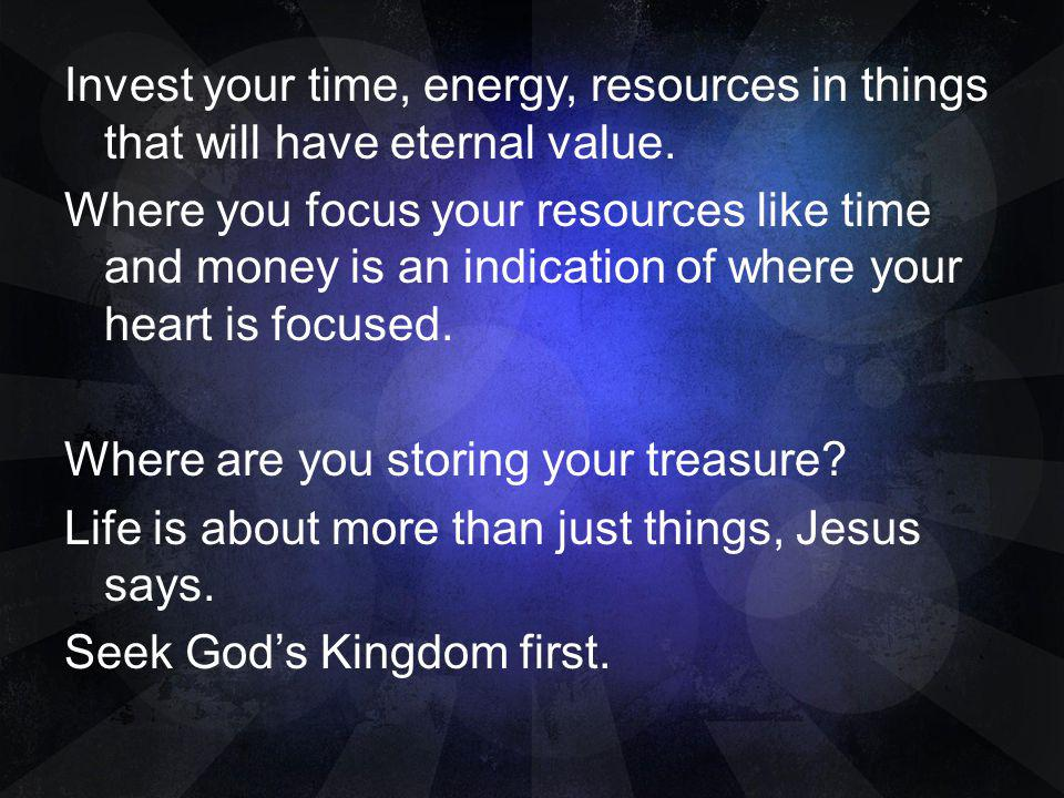 Invest your time, energy, resources in things that will have eternal value.