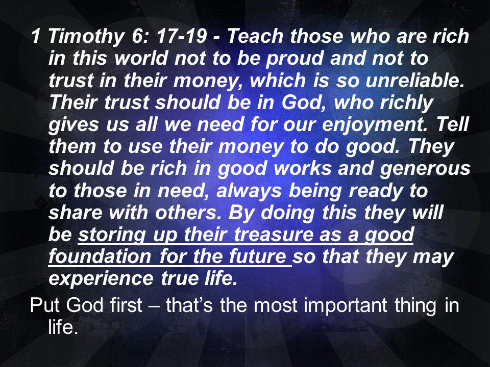 1 Timothy 6: 17-19 - Teach those who are rich in this world not to be proud and not to trust in their money, which is so unreliable.