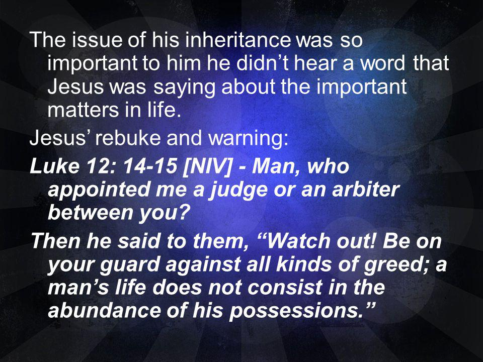 The issue of his inheritance was so important to him he didn't hear a word that Jesus was saying about the important matters in life.