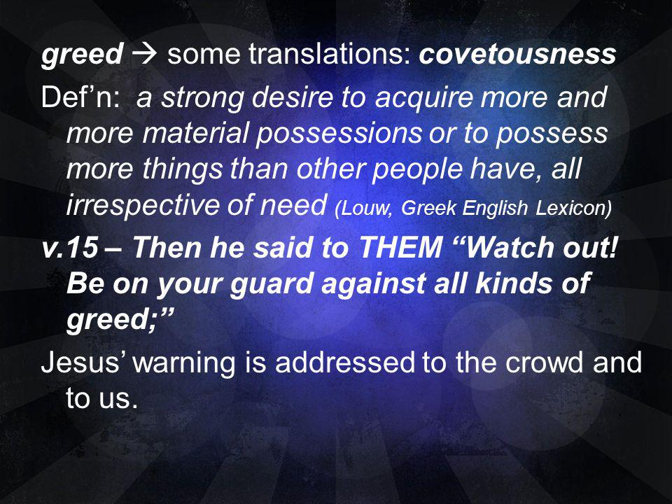 greed  some translations: covetousness Def'n: a strong desire to acquire more and more material possessions or to possess more things than other people have, all irrespective of need (Louw, Greek English Lexicon) v.15 – Then he said to THEM Watch out.