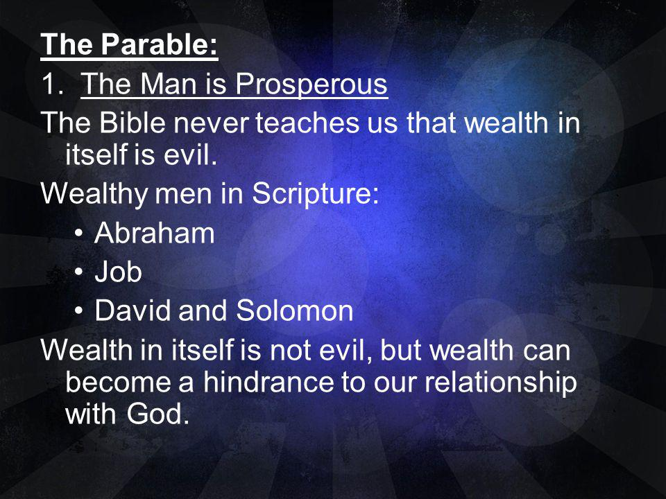 The Parable: 1. The Man is Prosperous. The Bible never teaches us that wealth in itself is evil. Wealthy men in Scripture: