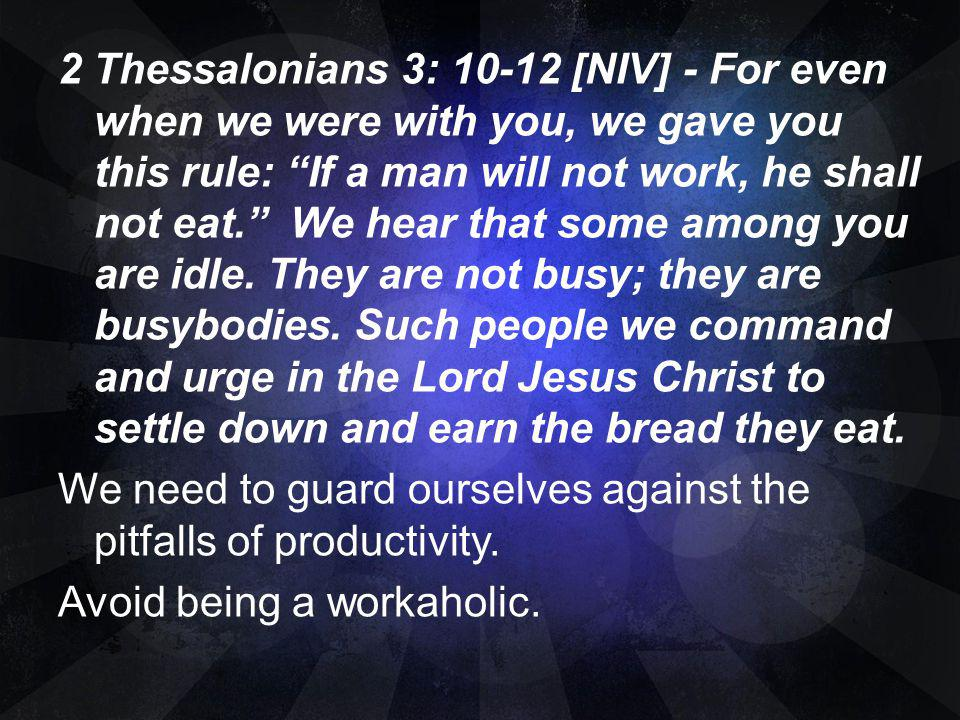 2 Thessalonians 3: [NIV] - For even when we were with you, we gave you this rule: If a man will not work, he shall not eat. We hear that some among you are idle.