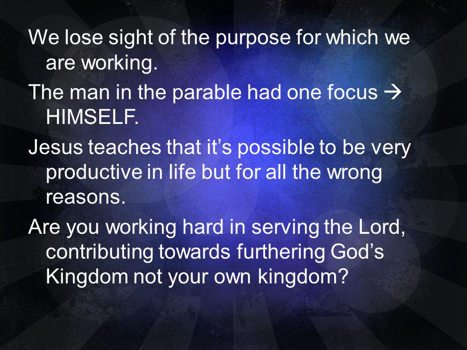 We lose sight of the purpose for which we are working