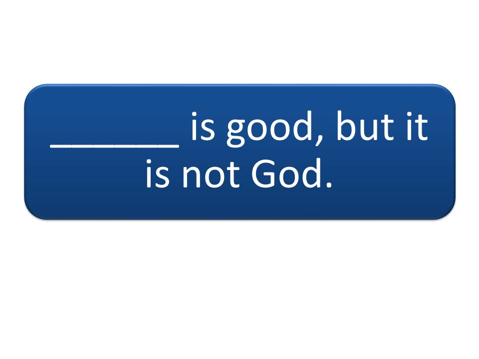 ______ is good, but it is not God.