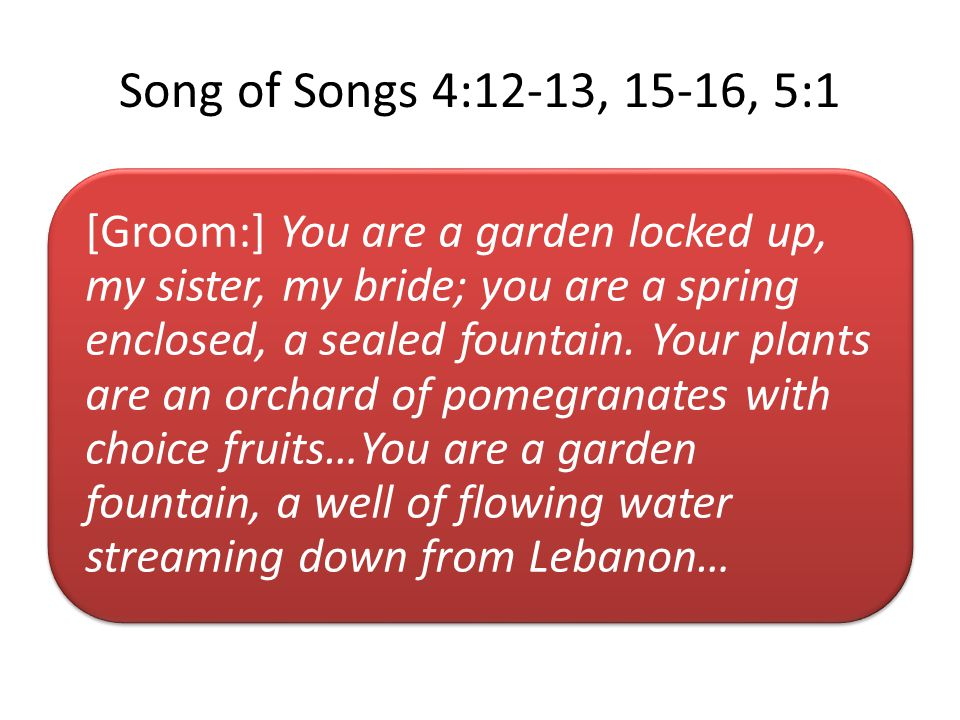 Song of Songs 4:12-13, 15-16, 5:1