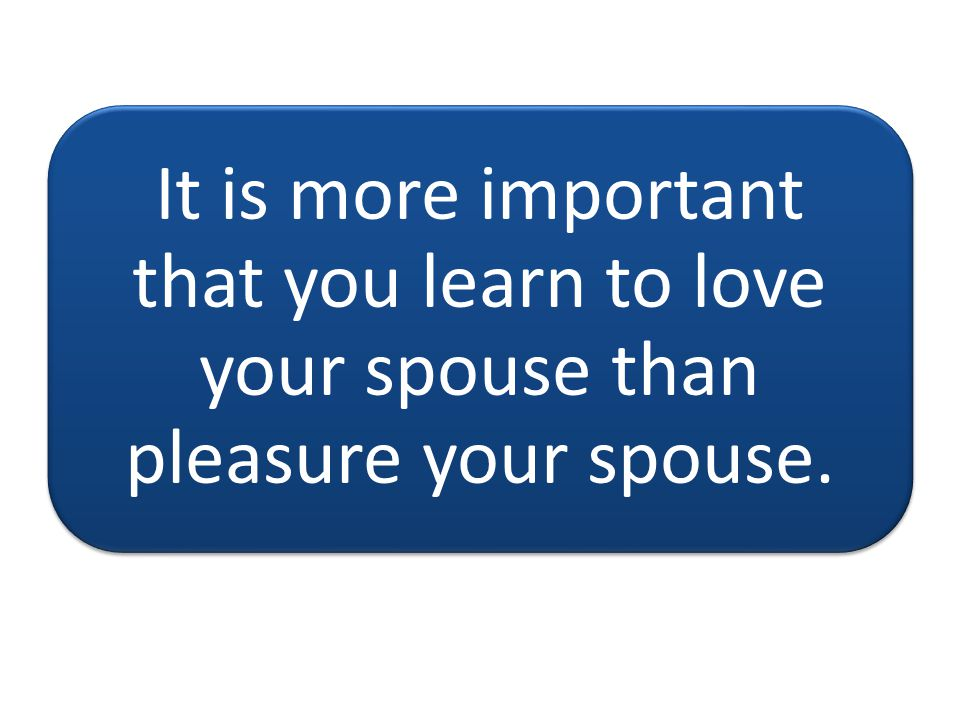 It is more important that you learn to love your spouse than pleasure your spouse.