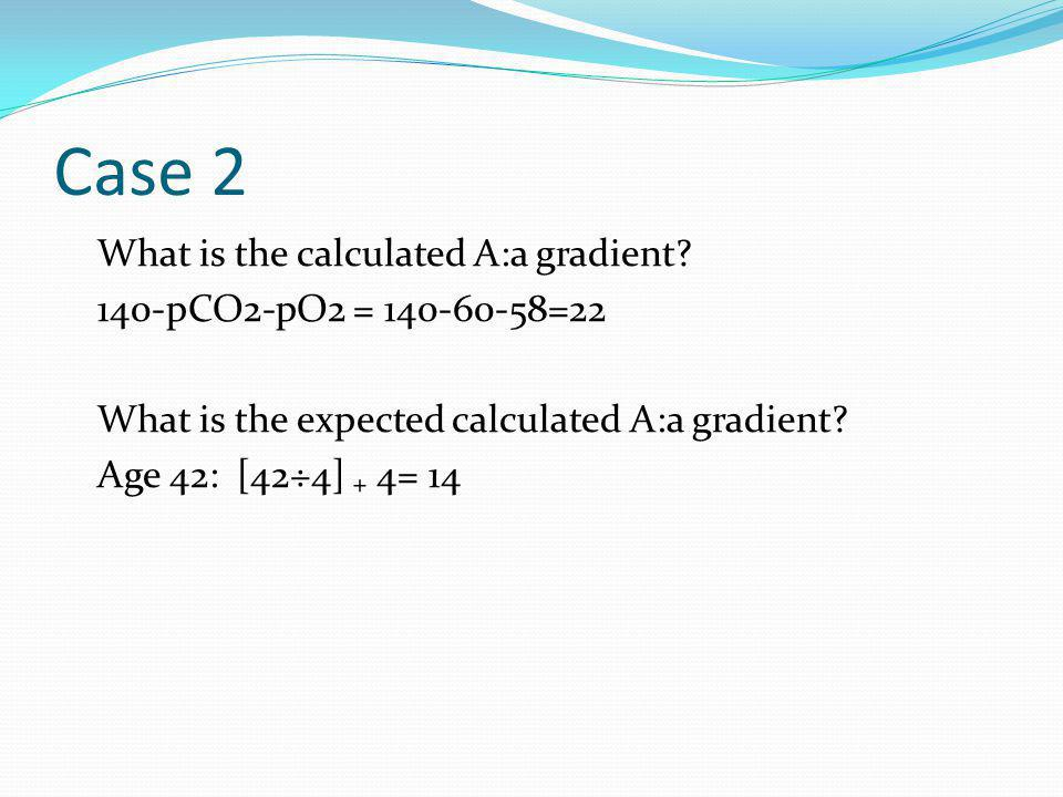 Case 2 What is the calculated A:a gradient.