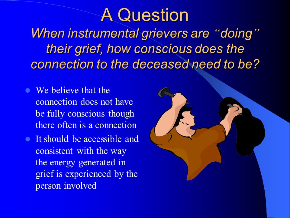 A Question When instrumental grievers are doing their grief, how conscious does the connection to the deceased need to be