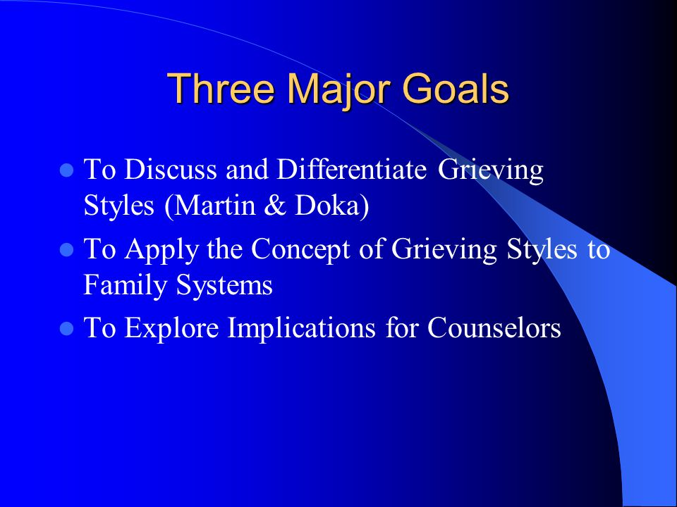 Three Major Goals To Discuss and Differentiate Grieving Styles (Martin & Doka) To Apply the Concept of Grieving Styles to Family Systems.