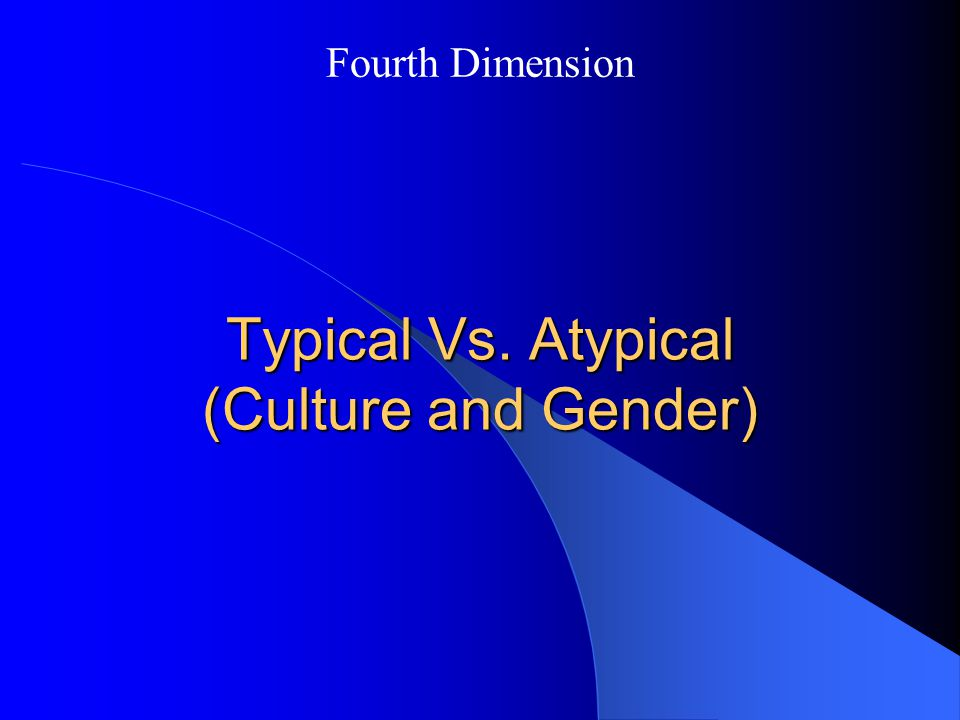 Typical Vs. Atypical (Culture and Gender)