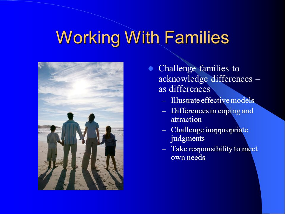 Working With Families Challenge families to acknowledge differences – as differences. Illustrate effective models.