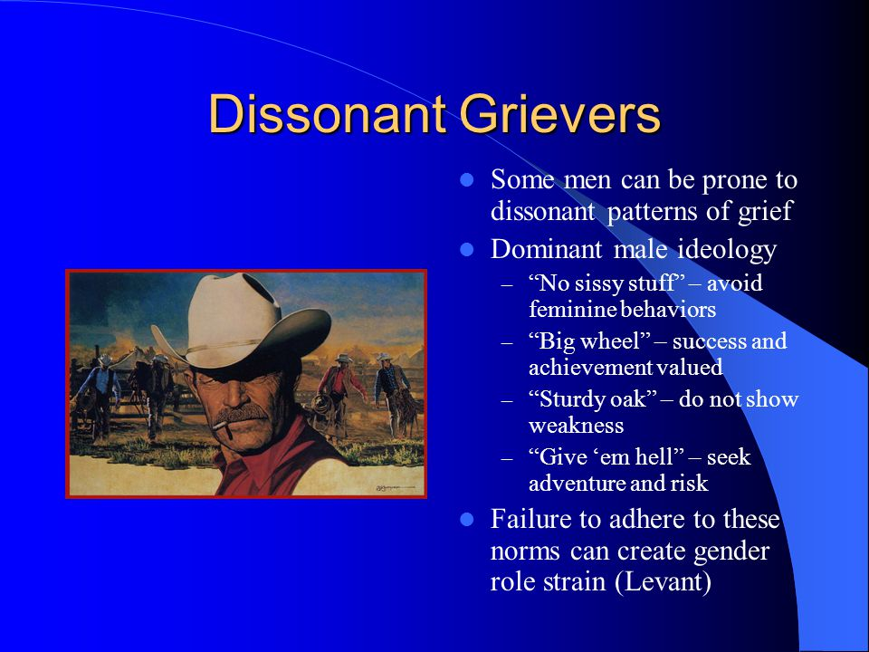 Dissonant Grievers Some men can be prone to dissonant patterns of grief. Dominant male ideology. No sissy stuff – avoid feminine behaviors.