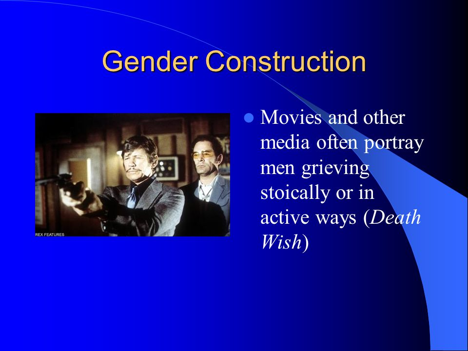 Gender Construction Movies and other media often portray men grieving stoically or in active ways (Death Wish)